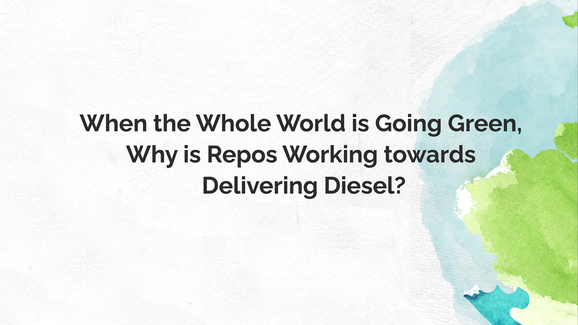 When the whole world is going green, why is Repos working towards delivering diesel?